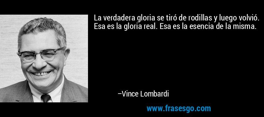 La verdadera gloria se tiró de rodillas y luego volvió. Esa es la gloria real. Esa es la esencia de la misma. – Vince Lombardi