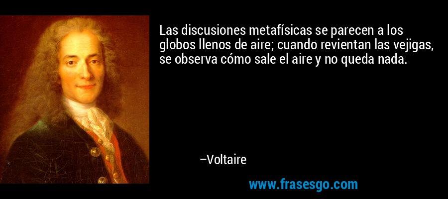 Las discusiones metafísicas se parecen a los globos llenos de aire; cuando revientan las vejigas, se observa cómo sale el aire y no queda nada. – Voltaire