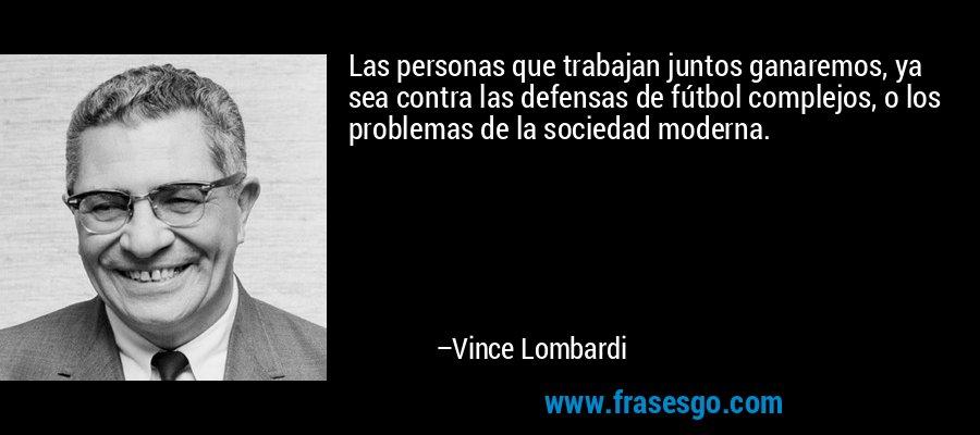 Las personas que trabajan juntos ganaremos, ya sea contra las defensas de fútbol complejos, o los problemas de la sociedad moderna. – Vince Lombardi