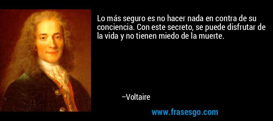 Lo más seguro es no hacer nada en contra de su conciencia. Con este secreto, se puede disfrutar de la vida y no tienen miedo de la muerte. – Voltaire