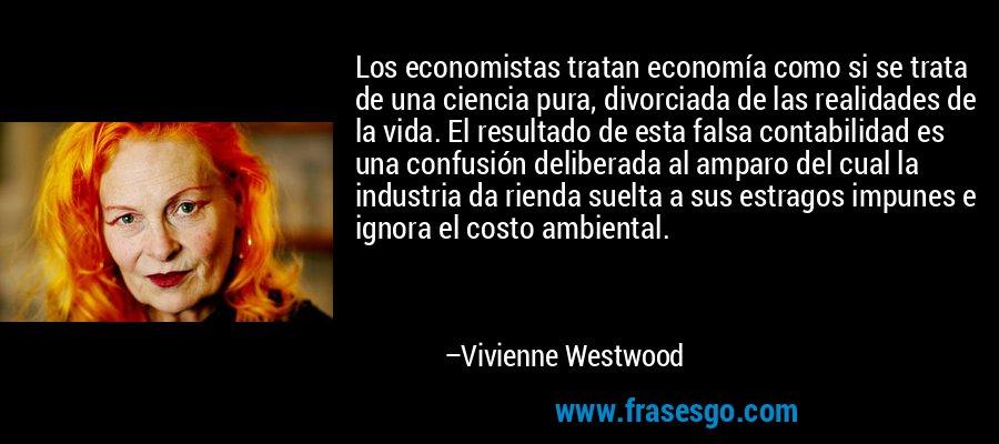 Los economistas tratan economía como si se trata de una ciencia pura, divorciada de las realidades de la vida. El resultado de esta falsa contabilidad es una confusión deliberada al amparo del cual la industria da rienda suelta a sus estragos impunes e ignora el costo ambiental. – Vivienne Westwood