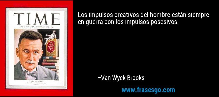 Los impulsos creativos del hombre están siempre en guerra con los impulsos posesivos. – Van Wyck Brooks