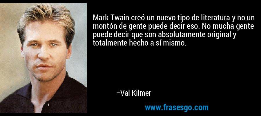 Mark Twain creó un nuevo tipo de literatura y no un montón de gente puede decir eso. No mucha gente puede decir que son absolutamente original y totalmente hecho a sí mismo. – Val Kilmer