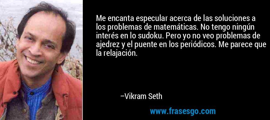 Me encanta especular acerca de las soluciones a los problemas de matemáticas. No tengo ningún interés en lo sudoku. Pero yo no veo problemas de ajedrez y el puente en los periódicos. Me parece que la relajación. – Vikram Seth