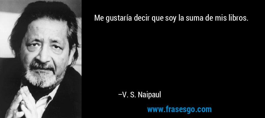 Me gustaría decir que soy la suma de mis libros. – V. S. Naipaul