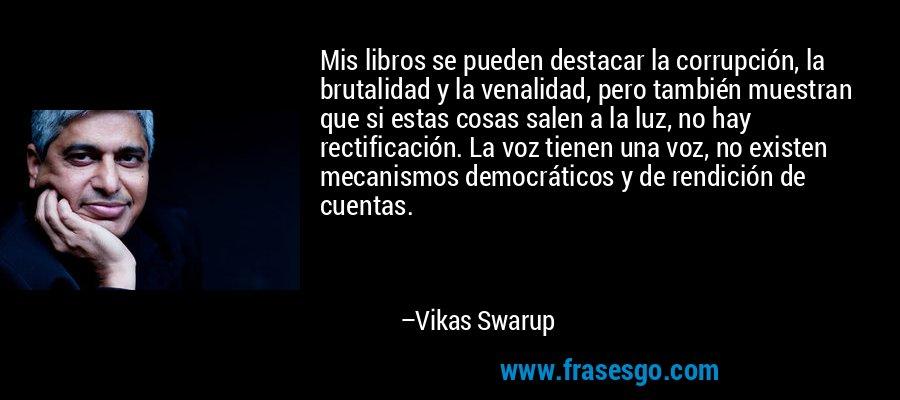 Mis libros se pueden destacar la corrupción, la brutalidad y la venalidad, pero también muestran que si estas cosas salen a la luz, no hay rectificación. La voz tienen una voz, no existen mecanismos democráticos y de rendición de cuentas. – Vikas Swarup