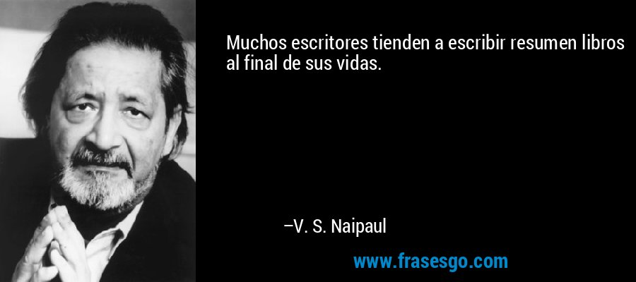Muchos escritores tienden a escribir resumen libros al final de sus vidas. – V. S. Naipaul