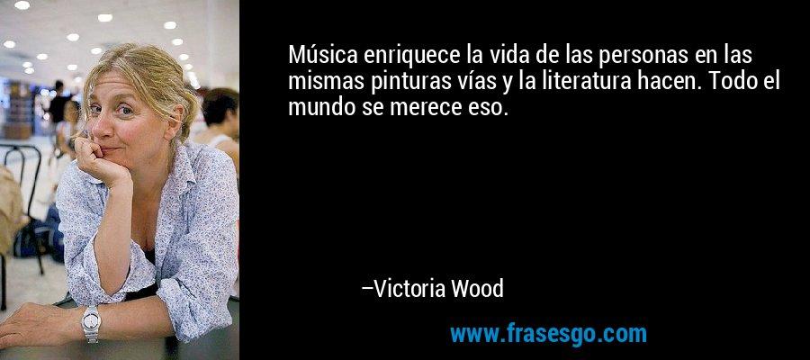 Música enriquece la vida de las personas en las mismas pinturas vías y la literatura hacen. Todo el mundo se merece eso. – Victoria Wood