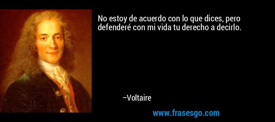 No estoy de acuerdo con lo que dices, pero defenderé con mi vida tu derecho a decirlo. – Voltaire