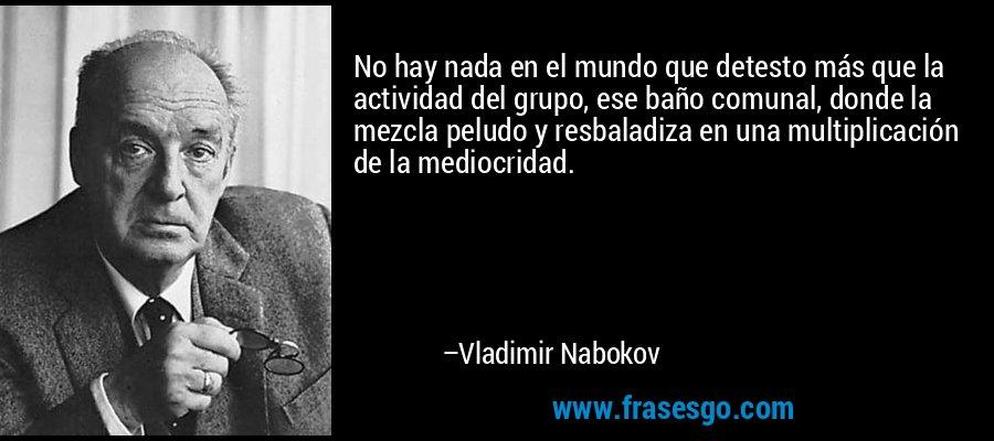 No hay nada en el mundo que detesto más que la actividad del grupo, ese baño comunal, donde la mezcla peludo y resbaladiza en una multiplicación de la mediocridad. – Vladimir Nabokov