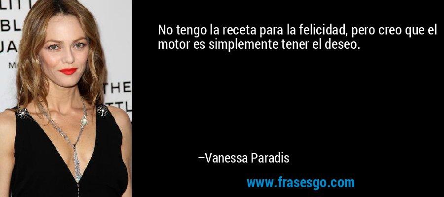 No tengo la receta para la felicidad, pero creo que el motor es simplemente tener el deseo. – Vanessa Paradis