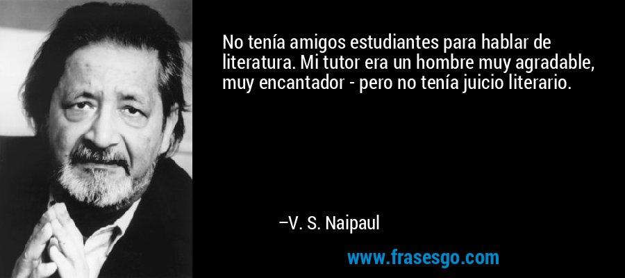 No tenía amigos estudiantes para hablar de literatura. Mi tutor era un hombre muy agradable, muy encantador - pero no tenía juicio literario. – V. S. Naipaul