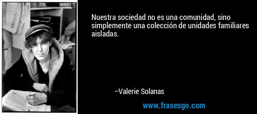Nuestra sociedad no es una comunidad, sino simplemente una colección de unidades familiares aisladas. – Valerie Solanas