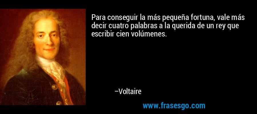 Para conseguir la más pequeña fortuna, vale más decir cuatro palabras a la querida de un rey que escribir cien volúmenes. – Voltaire