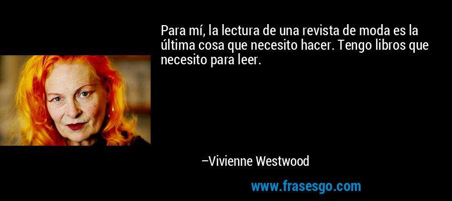 Para mí, la lectura de una revista de moda es la última cosa que necesito hacer. Tengo libros que necesito para leer. – Vivienne Westwood