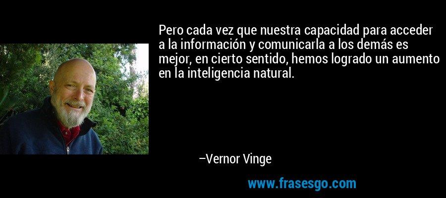 Pero cada vez que nuestra capacidad para acceder a la información y comunicarla a los demás es mejor, en cierto sentido, hemos logrado un aumento en la inteligencia natural. – Vernor Vinge