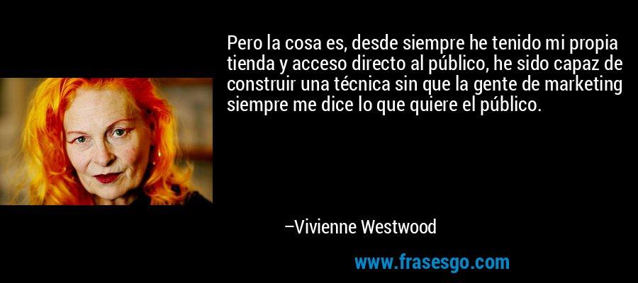 Pero la cosa es, desde siempre he tenido mi propia tienda y acceso directo al público, he sido capaz de construir una técnica sin que la gente de marketing siempre me dice lo que quiere el público. – Vivienne Westwood