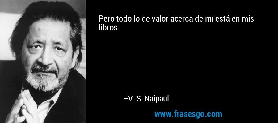 Pero todo lo de valor acerca de mí está en mis libros. – V. S. Naipaul