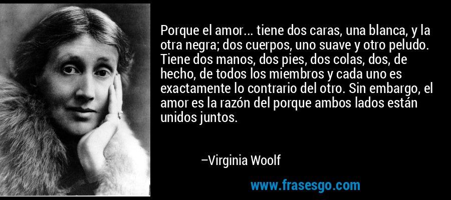 Porque el amor... tiene dos caras, una blanca, y la otra negra; dos cuerpos, uno suave y otro peludo. Tiene dos manos, dos pies, dos colas, dos, de hecho, de todos los miembros y cada uno es exactamente lo contrario del otro. Sin embargo, el amor es la razón del porque ambos lados están unidos juntos. – Virginia Woolf