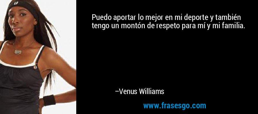 Puedo aportar lo mejor en mi deporte y también tengo un montón de respeto para mí y mi familia. – Venus Williams
