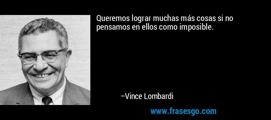 Queremos lograr muchas más cosas si no pensamos en ellos como imposible. – Vince Lombardi