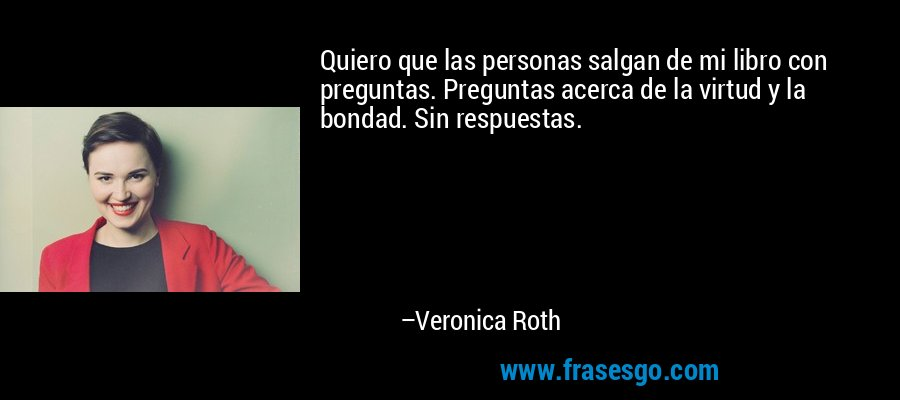 Quiero que las personas salgan de mi libro con preguntas. Preguntas acerca de la virtud y la bondad. Sin respuestas. – Veronica Roth