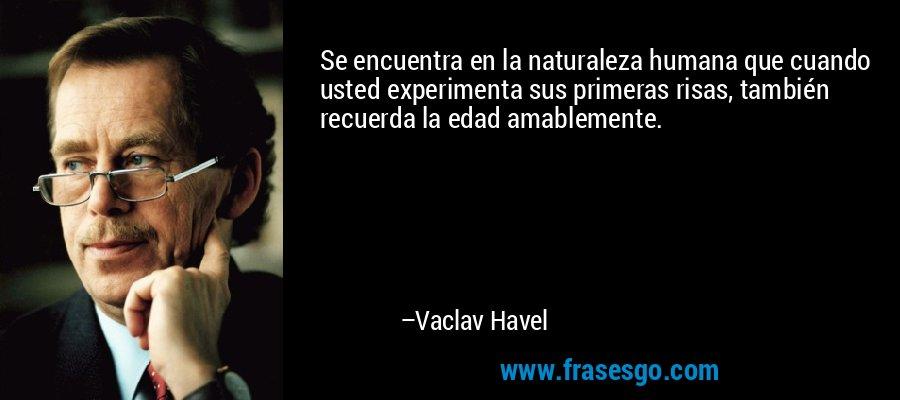 Se encuentra en la naturaleza humana que cuando usted experimenta sus primeras risas, también recuerda la edad amablemente. – Vaclav Havel