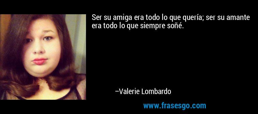 Ser su amiga era todo lo que quería; ser su amante era todo lo que siempre soñé.  – Valerie Lombardo