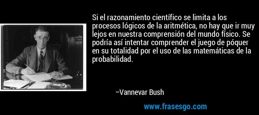 Si el razonamiento científico se limita a los procesos lógicos de la aritmética, no hay que ir muy lejos en nuestra comprensión del mundo físico. Se podría así intentar comprender el juego de póquer en su totalidad por el uso de las matemáticas de la probabilidad. – Vannevar Bush