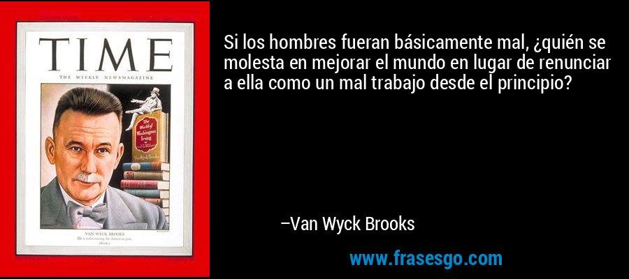 Si los hombres fueran básicamente mal, ¿quién se molesta en mejorar el mundo en lugar de renunciar a ella como un mal trabajo desde el principio? – Van Wyck Brooks