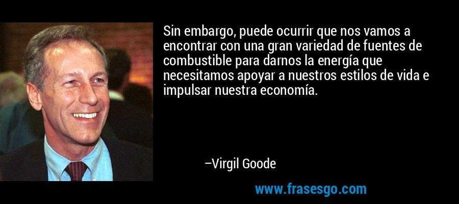 Sin embargo, puede ocurrir que nos vamos a encontrar con una gran variedad de fuentes de combustible para darnos la energía que necesitamos apoyar a nuestros estilos de vida e impulsar nuestra economía. – Virgil Goode
