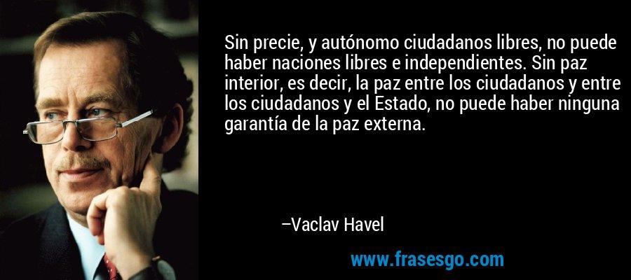 Sin precie, y autónomo ciudadanos libres, no puede haber naciones libres e independientes. Sin paz interior, es decir, la paz entre los ciudadanos y entre los ciudadanos y el Estado, no puede haber ninguna garantía de la paz externa. – Vaclav Havel