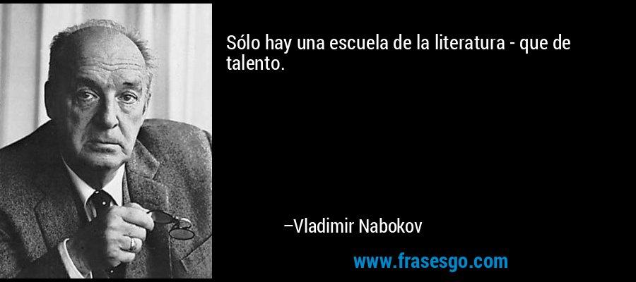 Sólo hay una escuela de la literatura - que de talento. – Vladimir Nabokov