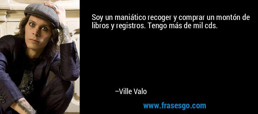 Soy un maniático recoger y comprar un montón de libros y registros. Tengo más de mil cds. – Ville Valo