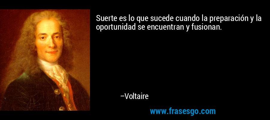 Suerte es lo que sucede cuando la preparación y la oportunidad se encuentran y fusionan. – Voltaire