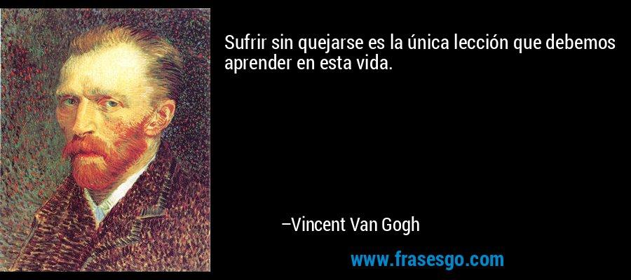 Sufrir sin quejarse es la única lección que debemos aprender en esta vida. – Vincent Van Gogh