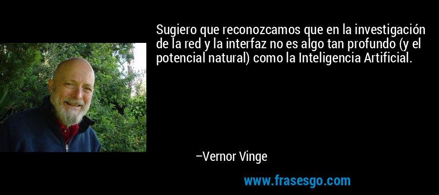 Sugiero que reconozcamos que en la investigación de la red y la interfaz no es algo tan profundo (y el potencial natural) como la Inteligencia Artificial. – Vernor Vinge