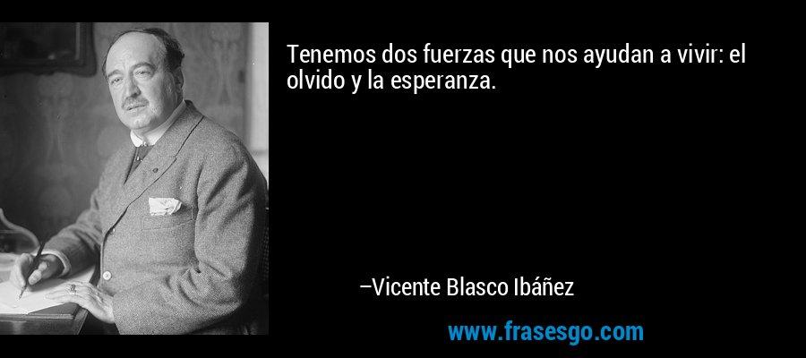 Tenemos dos fuerzas que nos ayudan a vivir: el olvido y la esperanza. – Vicente Blasco Ibáñez