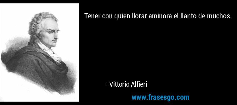 Tener con quien llorar aminora el llanto de muchos. – Vittorio Alfieri