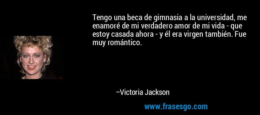Tengo una beca de gimnasia a la universidad, me enamoré de mi verdadero amor de mi vida - que estoy casada ahora - y él era virgen también. Fue muy romántico. – Victoria Jackson
