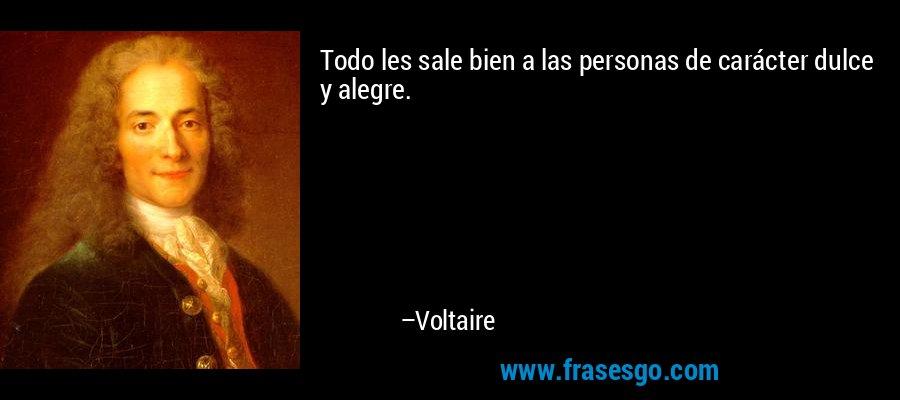 Todo les sale bien a las personas de carácter dulce y alegre. – Voltaire