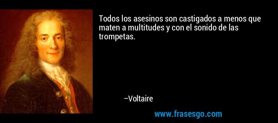 Todos los asesinos son castigados a menos que maten a multitudes y con el sonido de las trompetas. – Voltaire