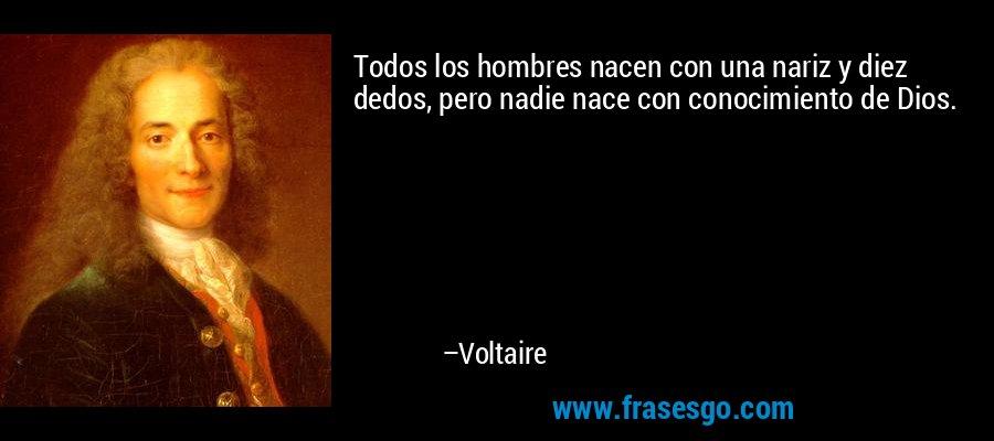 Todos los hombres nacen con una nariz y diez dedos, pero nadie nace con conocimiento de Dios. – Voltaire