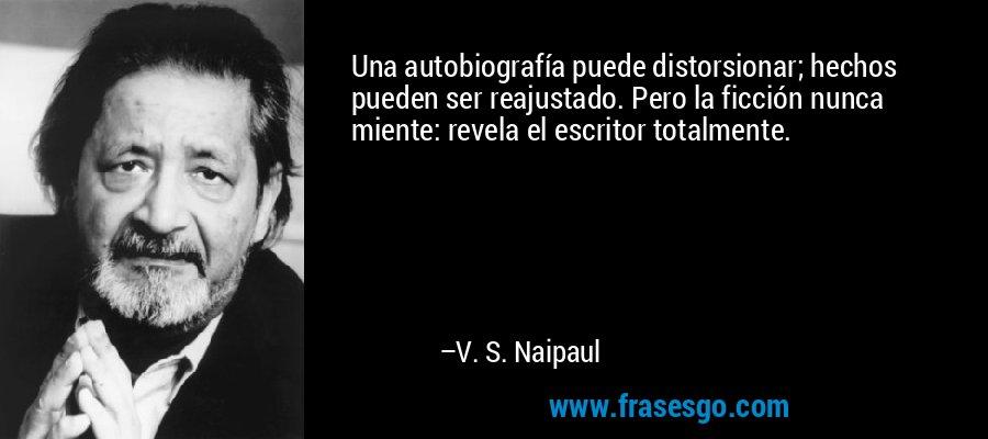Una autobiografía puede distorsionar; hechos pueden ser reajustado. Pero la ficción nunca miente: revela el escritor totalmente. – V. S. Naipaul