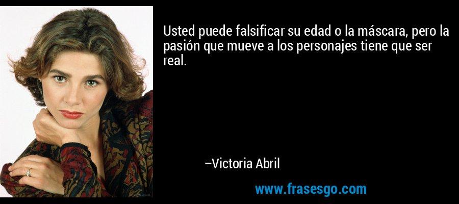 Usted puede falsificar su edad o la máscara, pero la pasión que mueve a los personajes tiene que ser real. – Victoria Abril