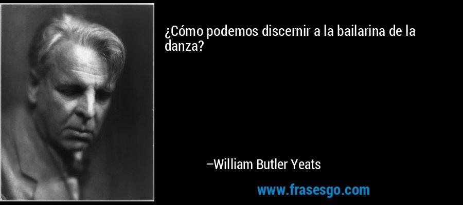 ¿Cómo podemos discernir a la bailarina de la danza? – William Butler Yeats