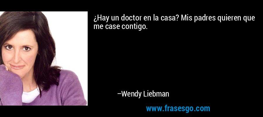 ¿Hay un doctor en la casa? Mis padres quieren que me case contigo. – Wendy Liebman