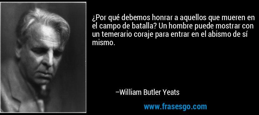 ¿Por qué debemos honrar a aquellos que mueren en el campo de batalla? Un hombre puede mostrar con un temerario coraje para entrar en el abismo de sí mismo. – William Butler Yeats