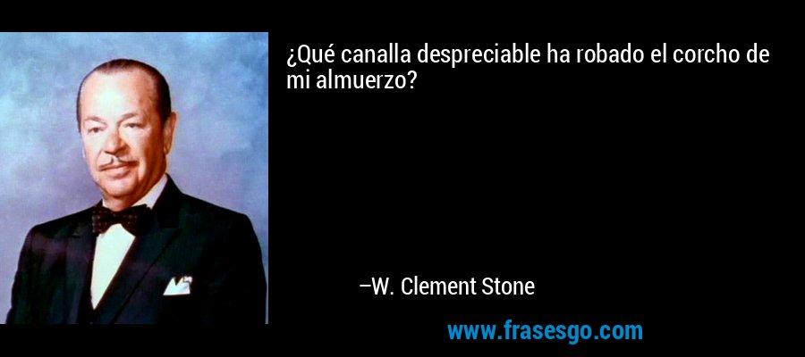 ¿Qué canalla despreciable ha robado el corcho de mi almuerzo? – W. Clement Stone