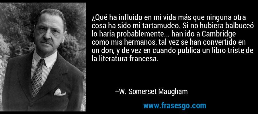 ¿Qué ha influido en mi vida más que ninguna otra cosa ha sido mi tartamudeo. Si no hubiera balbuceó lo haría probablemente... han ido a Cambridge como mis hermanos, tal vez se han convertido en un don, y de vez en cuando publica un libro triste de la literatura francesa. – W. Somerset Maugham
